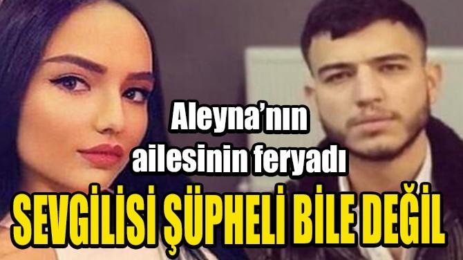 ALEYNA'NIN AİLESİNİN FERYADI! SEVGİLİSİ ŞÜPHELİ BİLE DEĞİL