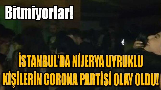 İSTANBUL'DA NİJERYA UYRUKLU KİŞİLERİN CORONA PARTİSİ OLAY OLDU!