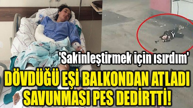 DÖVDÜĞÜ EŞİ BALKONDAN ATLADI SAVUNMASI PES DEDİRTTİ!