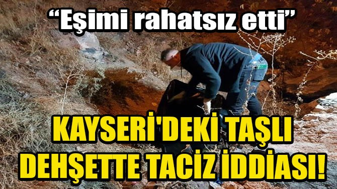 KAYSERİ'DEKİ TAŞLI DEHŞETTE TACİZ İDDİASI!