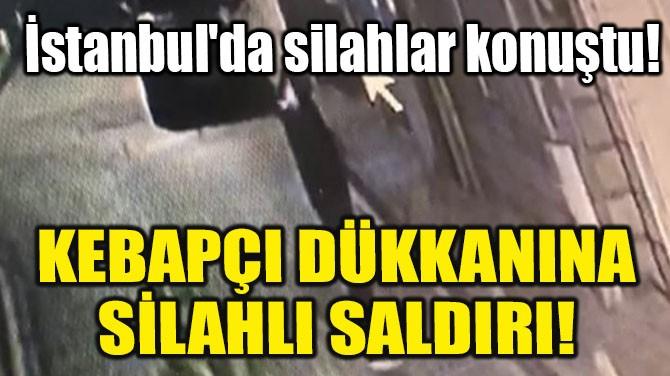İSTANBUL'DA SİLAHLAR KONUŞTU! KEBAPÇI DÜKKANINA SİLAHLI SALDIRI!