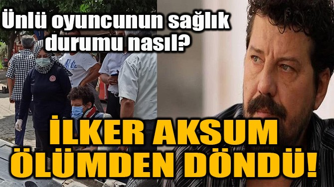 İLKER AKSUM ÖLÜMDEN DÖNDÜ!