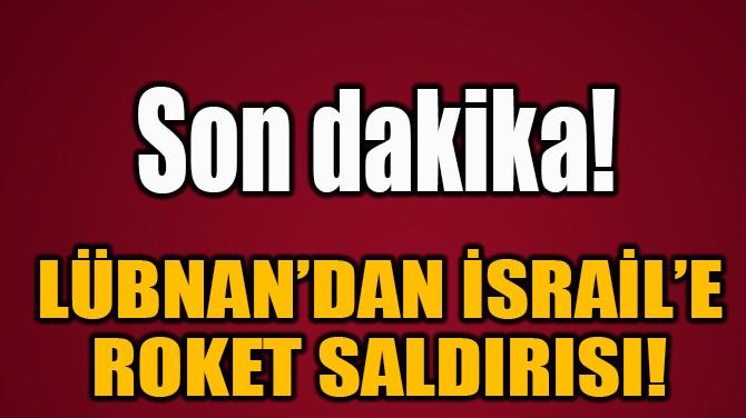 LÜBNAN'DAN İSRAİL'E ROKET SALDIRISI!
