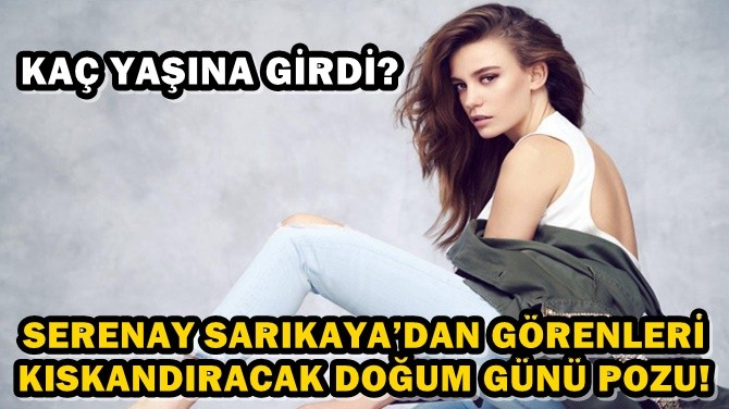SERENAY SARIKAYA'DAN GÖRENLERİ KISKANDIRACAK DOĞUM GÜNÜ POZU!