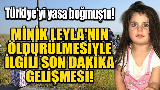 MİNİK LEYLA'NIN ÖLDÜRÜLMESİYLE İLGİLİ SON DAKİKA GELİŞMESİ!