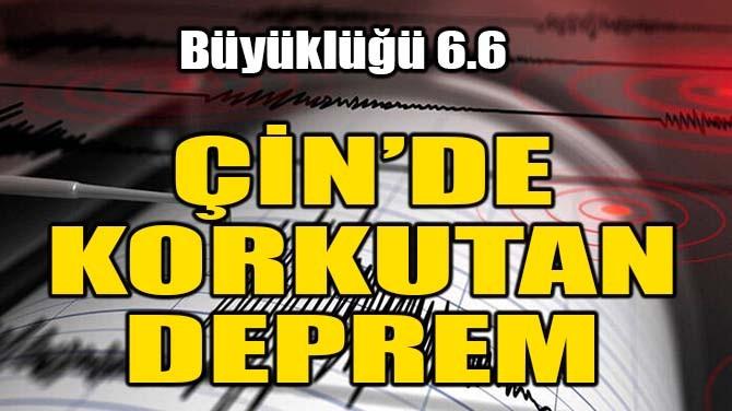ÇİN'DE 6,6 BÜYÜKLÜĞÜNDE DEPREM!