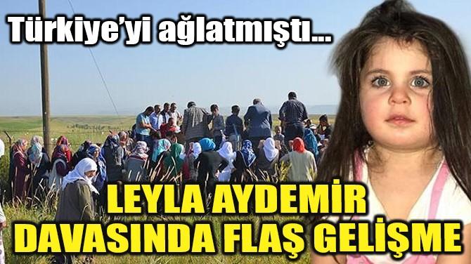 LEYLA AYDEMİR DAVASINDA FLAŞ GELİŞME!
