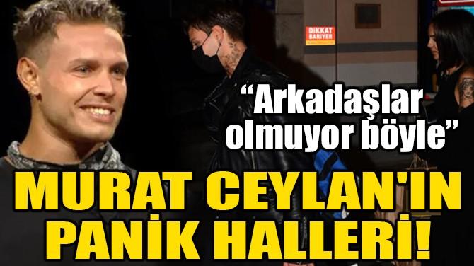 MURAT CEYLAN'IN PANİK HALLERİ!