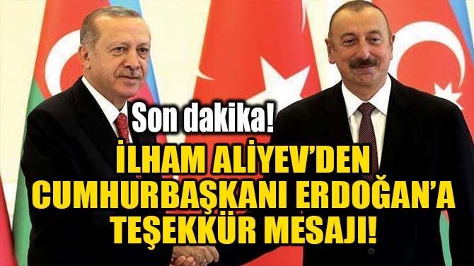 İLHAM ALİYEV'DEN CUMHURBAŞKANI ERDOĞAN'A TEŞEKKÜR MESAJI!