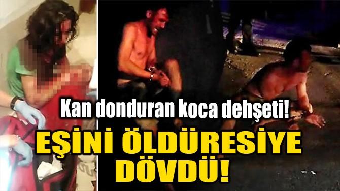 EŞİNİ ÖLDÜRESİYE DÖVDÜ!