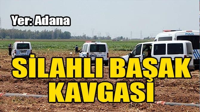 ADANA'DA SİLAHLI 'BAŞAK' KAVGASI! 4 KİŞİ YARALANDI