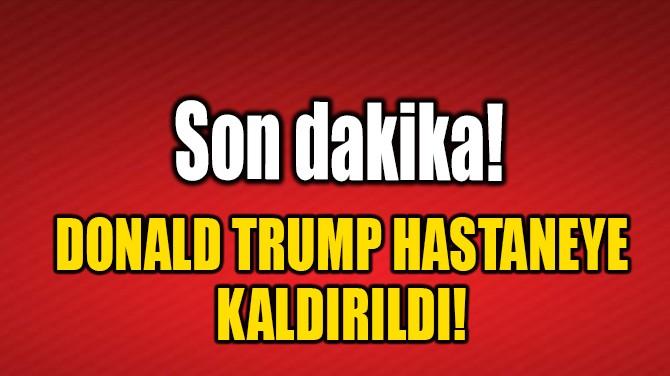 TRUMP HASTANEYE KALDIRILDI!