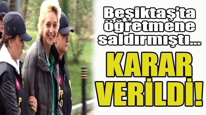 BEŞİKTAŞ'TA ÖĞRETMENE SALDIRAN KADIN TUTUKLANDI!