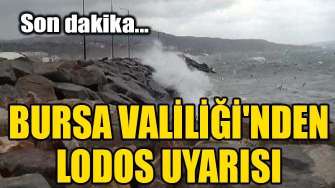 BURSA VALİLİĞİ'NDEN LODOS UYARISI!