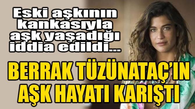 BERRAK TÜZÜNATAÇ'IN AŞK HAYATI KARIŞTI!