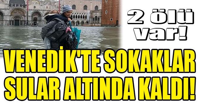VENEDİK'TE SOKAKLAR SULAR ALTINDA KALDI! 2 ÖLÜ VAR!