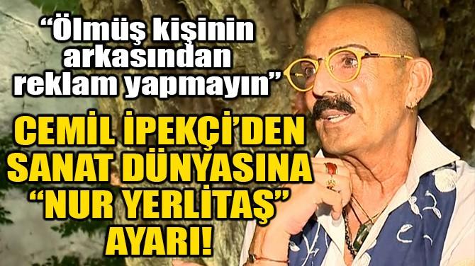 """CEMİL İPEKÇİ'DEN, SANAT DÜNYASINA """"NUR YERLİTAŞ"""" AYARI!"""