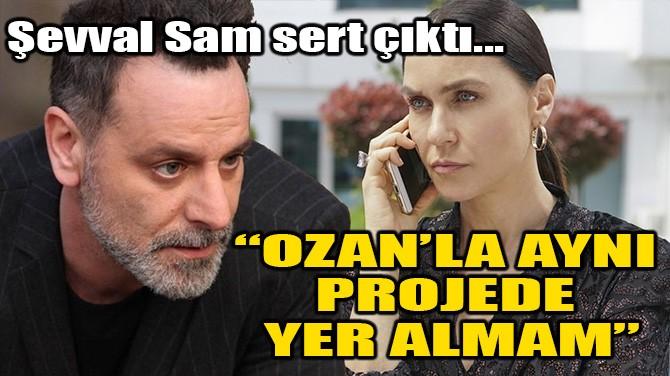 ŞEVVAL SAM: OZAN GÜVEN'LE AYNI PROJEDE YER ALMAM!