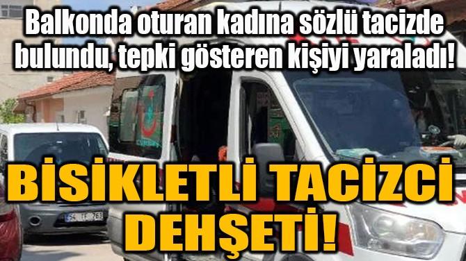 BİSİKLETLİ TACİZCİ DEHŞETİ!