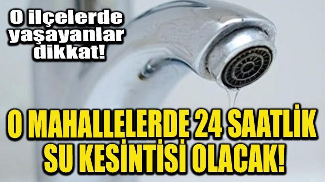 O MAHALLELERDE 24 SAATLİK SU KESİNTİSİ OLACAK!