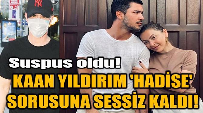 KAAN YILDIRIM 'HADİSE' SORUSUNA SESSİZ KALDI!