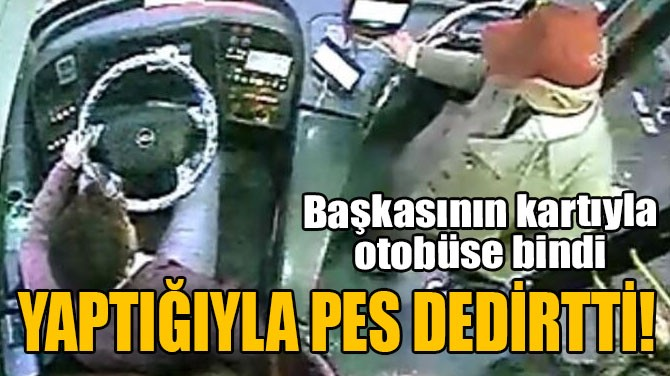 BAŞKASININ KARTIYLA OTOBÜSE BİNDİ, YAPTIĞIYLA 'PES' DEDİRTTİ!