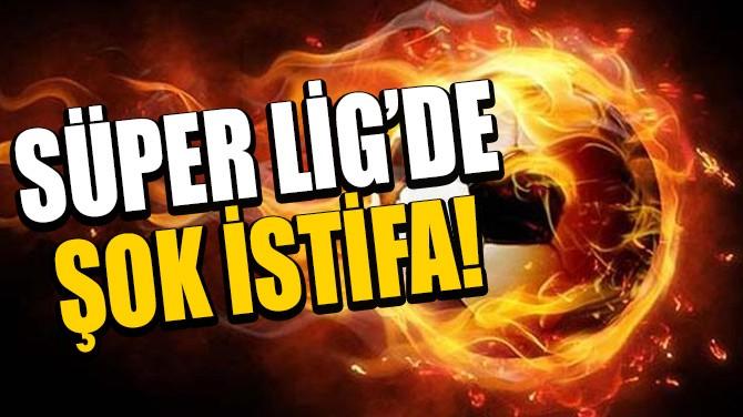 SÜPER LİG'DE ŞOK İSTİFA!