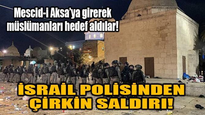 İSRAİL POLİSİNDEN ÇİRKİN SALDIRI!