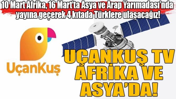 UÇANKUŞ TV, AFRİKA VE ASYA'DA!