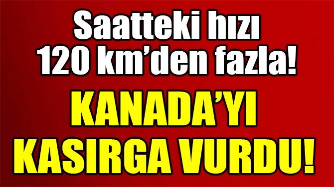 KANADA'YI KASIRGA VURDU!