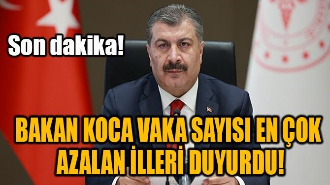 BAKAN KOCA VAKA SAYISI EN ÇOK  AZALAN İLLERİ DUYURDU!