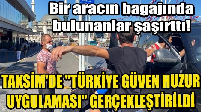 """TAKSİM'DE """"TÜRKİYE GÜVEN HUZUR UYGULAMASI"""" GERÇEKLEŞTİRİLDİ"""