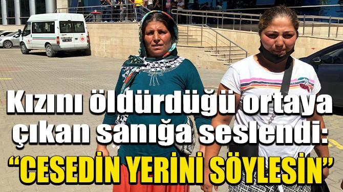 """""""BENİM KIZIMIN CESEDİNİ NEREYE KOYDUYSA SÖYLESİN"""""""