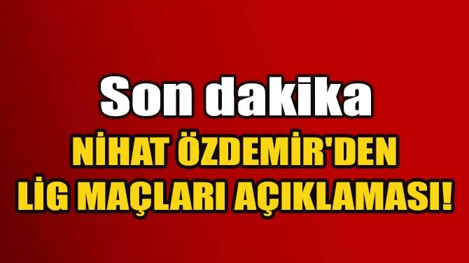NİHAT ÖZDEMİR'DEN SON DAKİKA LİG MAÇLARI AÇIKLAMASI!