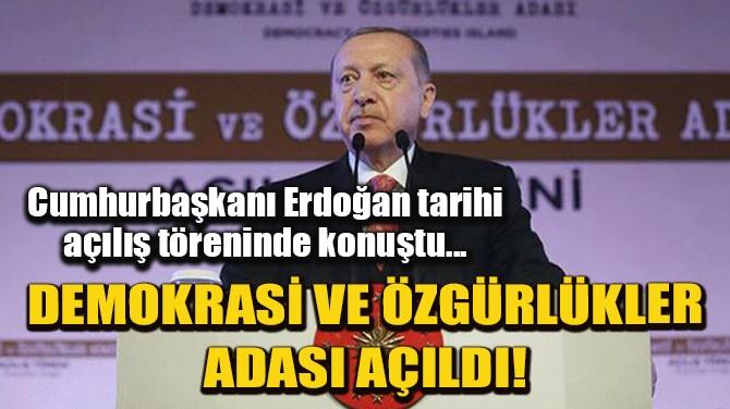 CUMHURBAŞKANI ERDOĞAN DEMOKRASİ ADASI AÇILIŞINDA KONUŞTU!