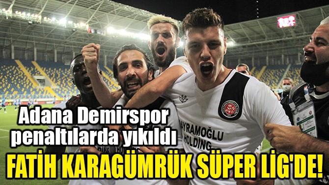 FATİH KARAGÜMRÜK SÜPER LİG'DE!