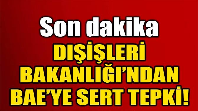 DIŞİŞLERİ BAKANLIĞI'NDAN BAE'YE SERT TEPKİ!