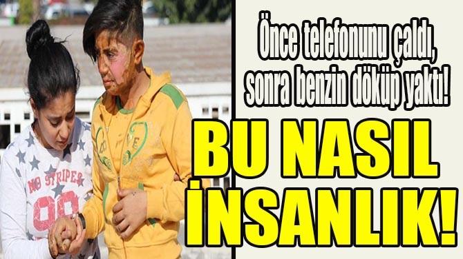 ÖNCE TELEFONUNU ÇALDI, SONRA BENZİN DÖKÜP YAKTI!