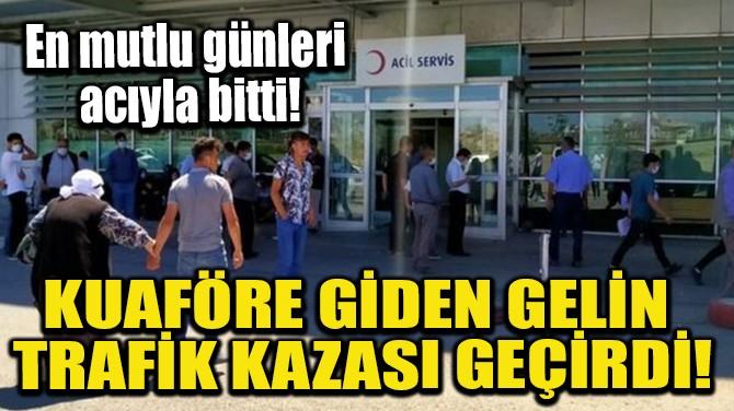 KUAFÖRE GİDEN GELİN TRAFİK KAZASI GEÇİRDİ!