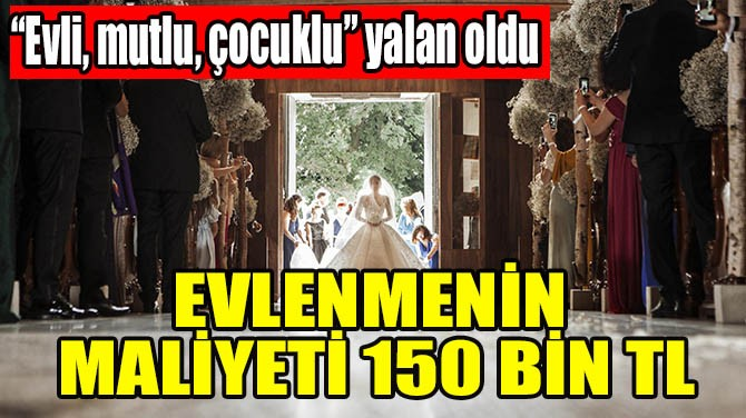 EVLENMENİN MALİYETİ 150 BİN TL