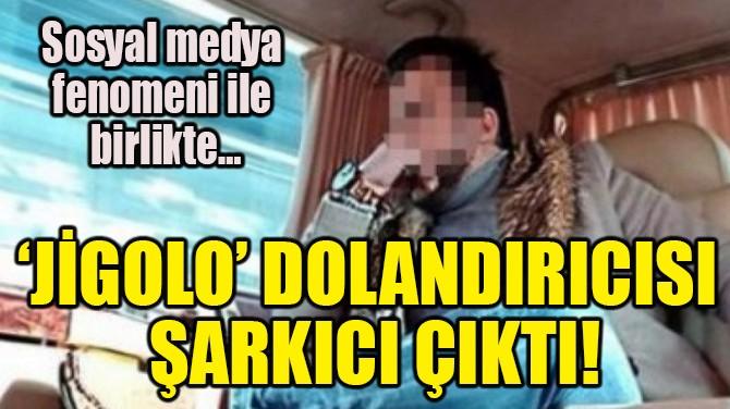 'JİGOLO' DOLANDIRICISI ŞARKICI ÇIKTI!