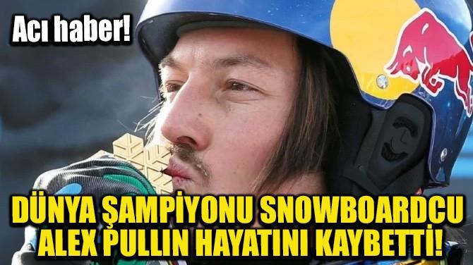 DÜNYA ŞAMPİYONU SNOWBOARDCU ALEX PULLIN HAYATINI KAYBETTİ!