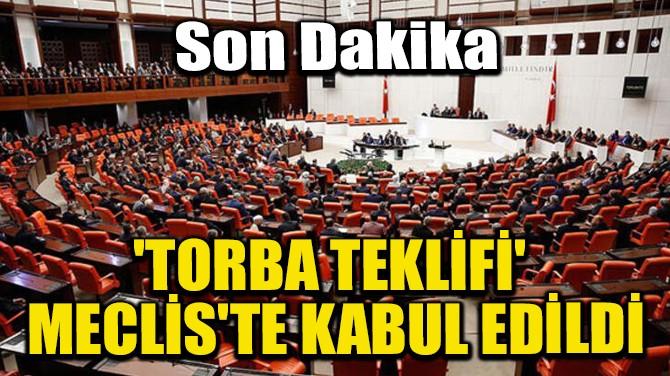 'TORBA TEKLİFİ' MECLİS'TE KABUL EDİLDİ!