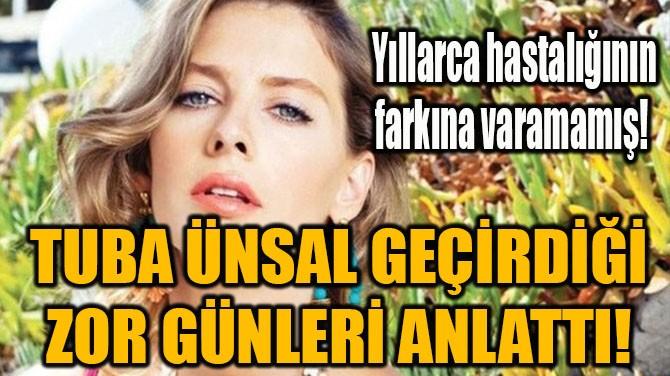 TUBA ÜNSAL GEÇİRDİĞİ ZOR GÜNLERİ ANLATTI!