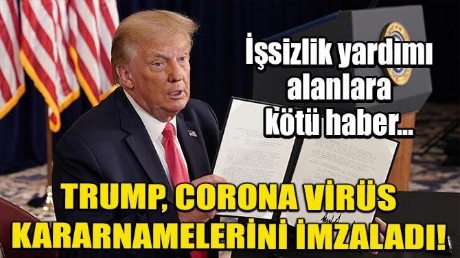 TRUMP, CORONA VİRÜS KARARNAMELERİNİ İMZALADI!