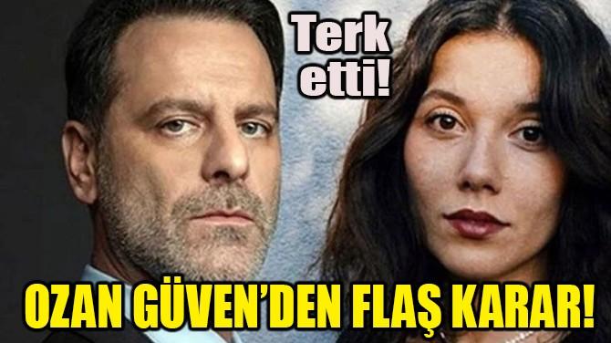 OZAN GÜVEN'DEN FLAŞ KARAR! TERK ETTİ!