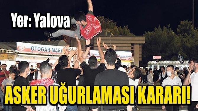YALOVA'DA ASKER UĞURLAMASI KARARI!