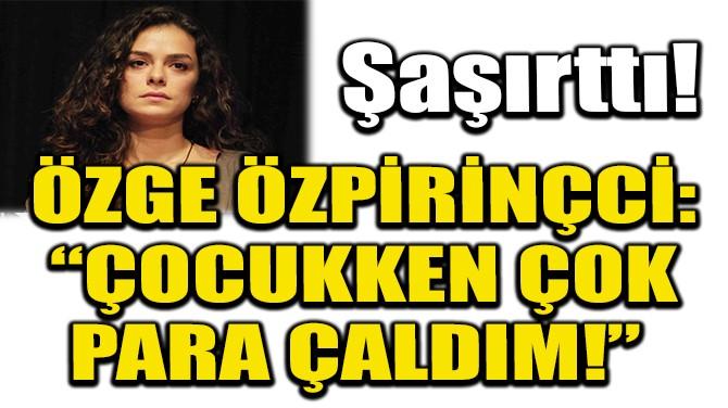 """ÖZGE ÖZPİRİNÇCİ: """"ÇOCUKKEN ÇOK PARA ÇALDIM!"""""""
