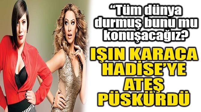 IŞIN KARACA, HADİSE'YE ATEŞ PÜSKÜRDÜ!
