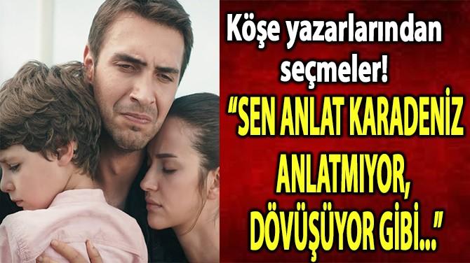 """""""SEN ANLAT KARADENİZ ANLATMIYOR, DÖVÜŞÜYOR GİBİ..."""""""